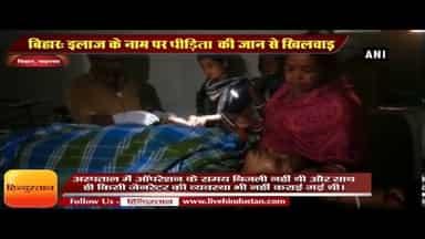 बिहार  इलाज के नाम पर पीड़िता की जान से खिलवाड़ II Bihar a female patient was operated in torchlight